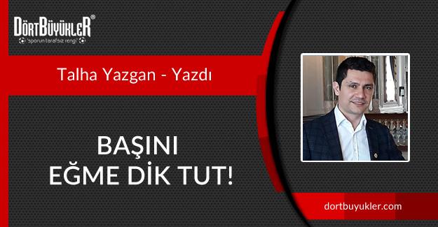 BAŞINI EĞME DİK TUT!